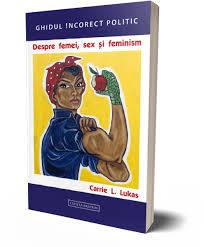 O carte exceptionala,  scrisa de o femeie: Despre femei, sex si feminism - Carrie L. Lukas
